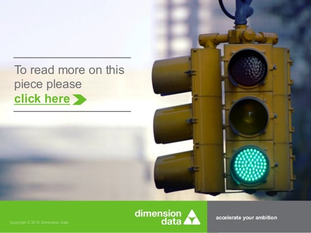accelerate your ambition Copyright © 2015 Dimension Data To read more on this piece please click here
