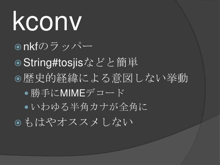 kconv<br />nkfのラッパー<br />String#tosjisなどと簡単<br />歴史的経緯による意図しない挙動<br />勝手にMIMEデコード<br />いわゆる半角カナが全角に<br />もはやオススメしない<br />
