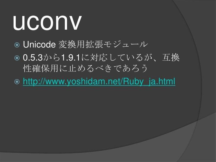 uconv<br />Unicode 変換用拡張モジュール<br />0.5.3から1.9.1に対応しているが、互換性確保用に止めるべきであろう<br />http://www.yoshidam.net/Ruby_ja.html<br />