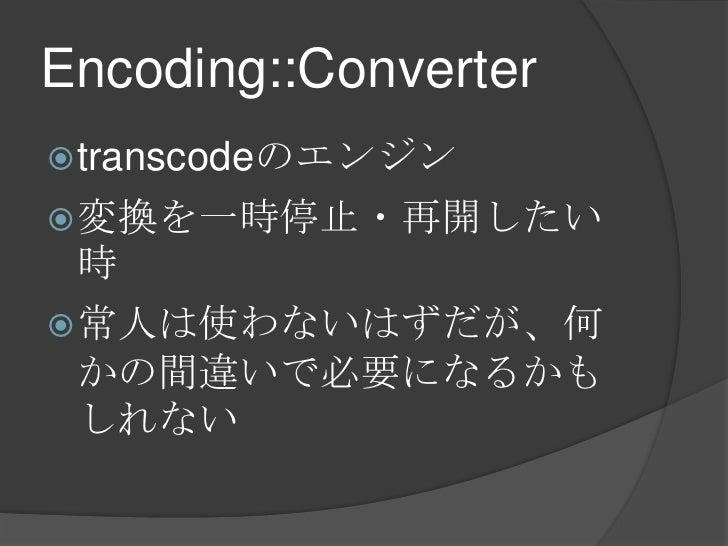 Encoding::Converter<br />transcodeのエンジン<br />変換を一時停止・再開したい時<br />常人は使わないはずだが、何かの間違いで必要になるかもしれない<br />