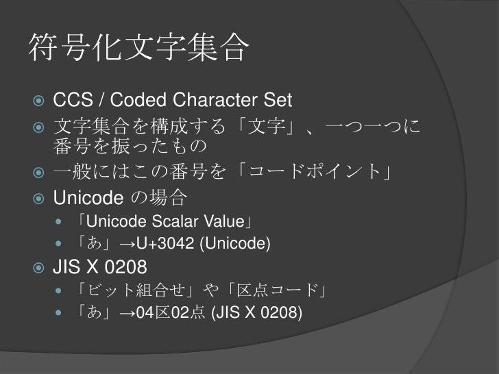 符号化文字集合<br />CCS / Coded Character Set<br />文字集合を構成する「文字」、一つ一つに番号を振ったもの<br />一般にはこの番号を「コードポイント」<br />Unicode の場合<br />「Uni...