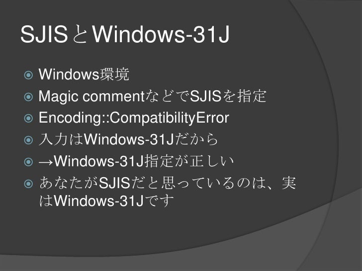 SJISとWindows-31J<br />Windows環境<br />Magic commentなどでSJISを指定<br />Encoding::CompatibilityError<br />入力はWindows-31Jだから<br /...