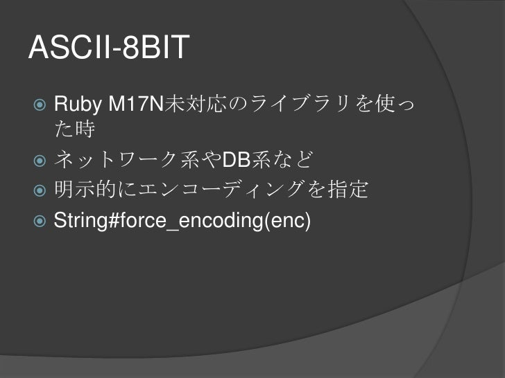 ASCII-8BIT<br />Ruby M17N未対応のライブラリを使った時<br />ネットワーク系やDB系など<br />明示的にエンコーディングを指定<br />String#force_encoding(enc)<br />