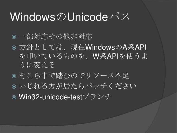 WindowsのUnicodeパス<br />一部対応その他非対応<br />方針としては、現在WindowsのA系APIを叩いているものを、W系APIを使うように変える<br />そこら中で踏むのでリソース不足<br />いじれる方が居たらパ...