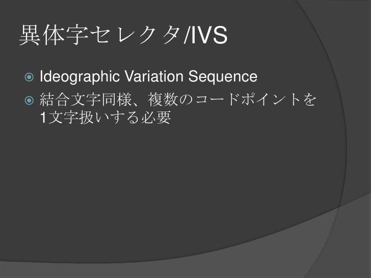 異体字セレクタ/IVS<br />Ideographic Variation Sequence<br />結合文字同様、複数のコードポイントを1文字扱いする必要<br />
