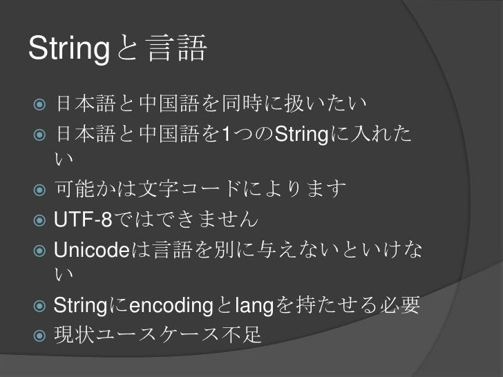 Stringと言語<br />日本語と中国語を同時に扱いたい<br />日本語と中国語を1つのStringに入れたい<br />可能かは文字コードによります<br />UTF-8ではできません<br />Unicodeは言語を別に与えないといけ...