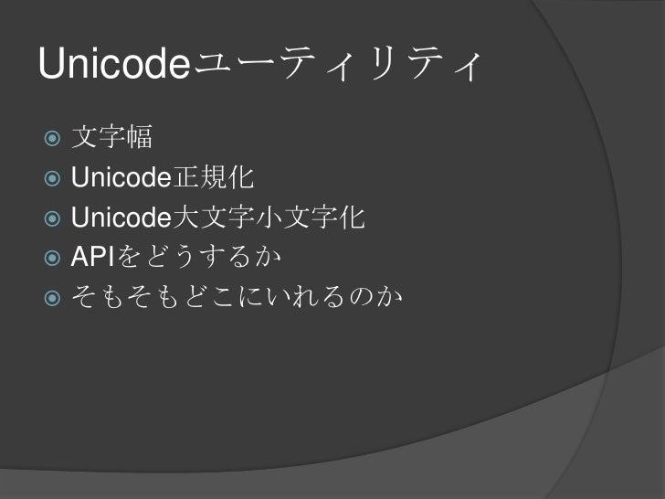 Unicodeユーティリティ<br />文字幅<br />Unicode正規化<br />Unicode大文字小文字化<br />APIをどうするか<br />そもそもどこにいれるのか<br />