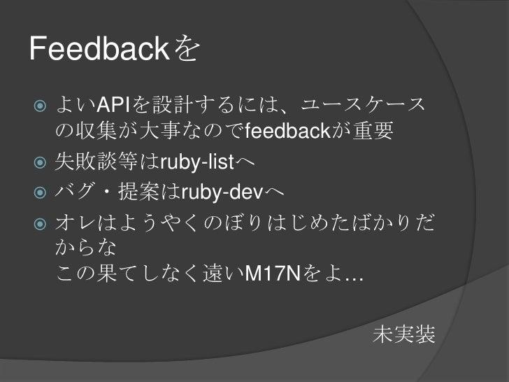 Feedbackを<br />よいAPIを設計するには、ユースケースの収集が大事なのでfeedbackが重要<br />失敗談等はruby-listへ<br />バグ・提案はruby-devへ<br />オレはようやくのぼりはじめたばかりだから...