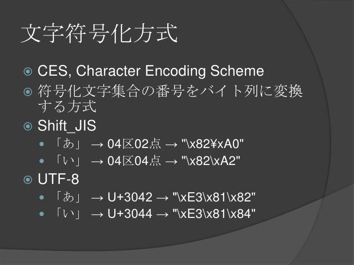 """文字符号化方式<br />CES, Character Encoding Scheme<br />符号化文字集合の番号をバイト列に変換する方式<br />Shift_JIS<br />「あ」 -> 04区02点 -> """"x82¥xA0""""<br ..."""