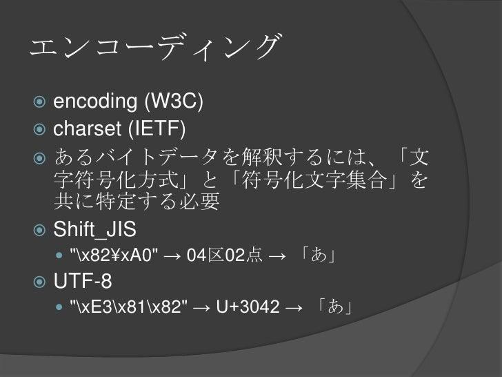 """エンコーディング<br />encoding (W3C)<br />charset (IETF)<br />あるバイトデータを解釈するには、「文字符号化方式」と「符号化文字集合」を共に特定する必要<br />Shift_JIS<br />""""x8..."""