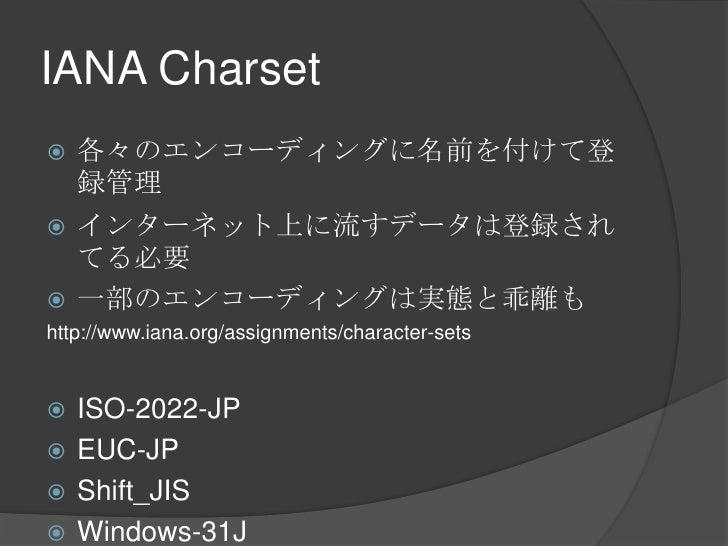 IANA Charset<br />各々のエンコーディングに名前を付けて登録管理<br />インターネット上に流すデータは登録されてる必要<br />一部のエンコーディングは実態と乖離も<br />http://www.iana.org/ass...