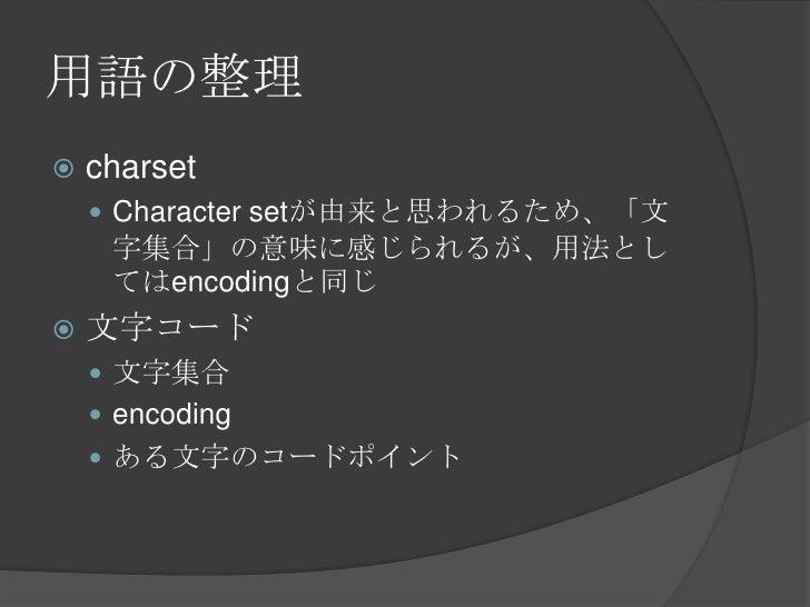 用語の整理<br />charset<br />Character setが由来と思われるため、「文字集合」の意味に感じられるが、用法としてはencodingと同じ<br />文字コード<br />文字集合<br />encoding<br /...