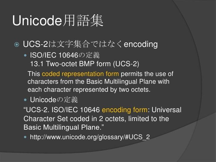 Unicode用語集<br />UCS-2は文字集合ではなくencoding<br />ISO/IEC 10646の定義13.1 Two-octet BMP form (UCS-2)<br />This coded representation...