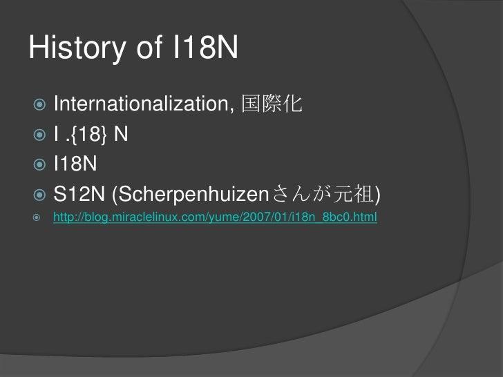 History of I18N<br />Internationalization, 国際化<br />I .{18} N<br />I18N<br />S12N (Scherpenhuizenさんが元祖)<br />http://blog.m...