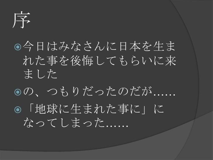 序<br />今日はみなさんに日本を生まれた事を後悔してもらいに来ました<br />の、つもりだったのだが……<br />「地球に生まれた事に」になってしまった……<br />