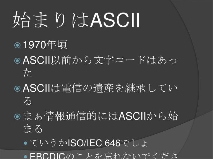 始まりはASCII<br />1970年頃<br />ASCII以前から文字コードはあった<br />ASCIIは電信の遺産を継承している<br />まぁ情報通信的にはASCIIから始まる<br />ていうかISO/IEC 646でしょ<br ...