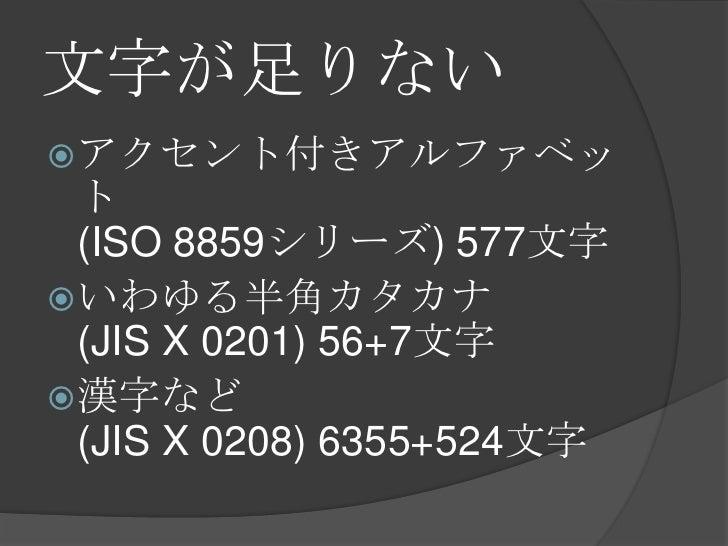文字が足りない<br />アクセント付きアルファベット(ISO 8859シリーズ) 577文字<br />いわゆる半角カタカナ(JIS X 0201) 56+7文字<br />漢字など(JIS X 0208) 6355+524文字<br />