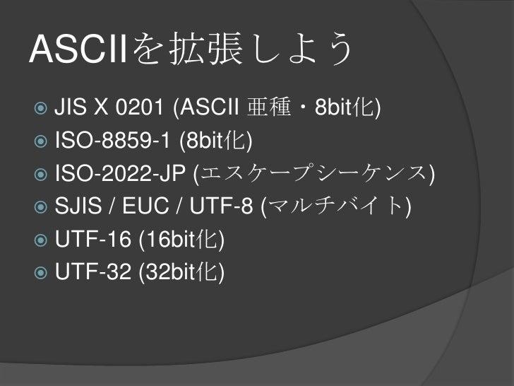 ASCIIを拡張しよう<br />JIS X 0201 (ASCII 亜種・8bit化)<br />ISO-8859-1 (8bit化)<br />ISO-2022-JP (エスケープシーケンス)<br />SJIS / EUC / UTF-8...