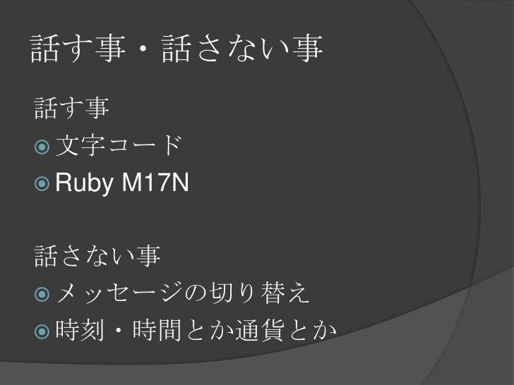 話す事・話さない事<br />話す事<br />文字コード<br />Ruby M17N<br />話さない事<br />メッセージの切り替え<br />時刻・時間とか通貨とか<br />
