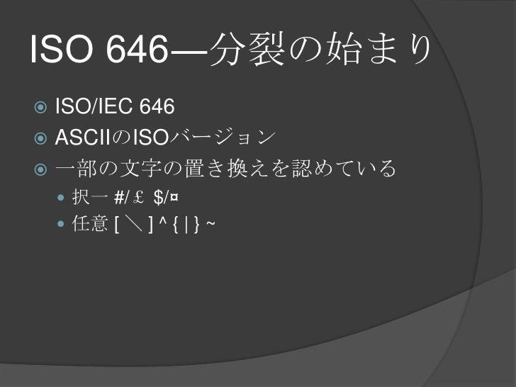 ISO 646―分裂の始まり<br />ISO/IEC 646<br />ASCIIのISOバージョン<br />一部の文字の置き換えを認めている<br />択一 #/£ $/¤<br />任意 [ \ ] ^ {   } ~<br />