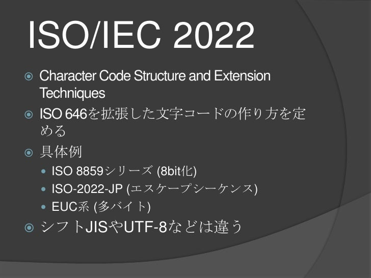 ISO/IEC 2022<br />Character Code Structure andExtension Techniques<br />ISO 646を拡張した文字コードの作り方を定める<br />具体例<br />ISO 8859シリ...