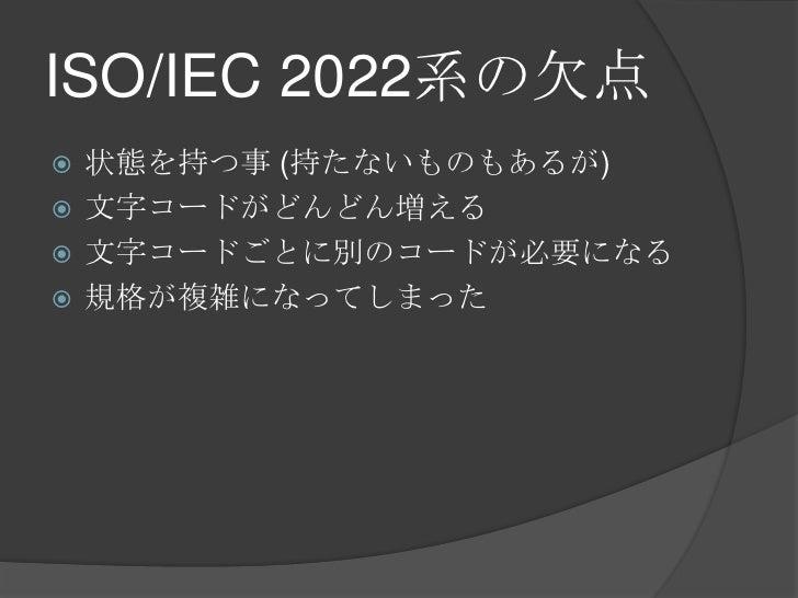 ISO/IEC 2022系の欠点<br />状態を持つ事 (持たないものもあるが)<br />文字コードがどんどん増える<br />文字コードごとに別のコードが必要になる<br />規格が複雑になってしまった<br />