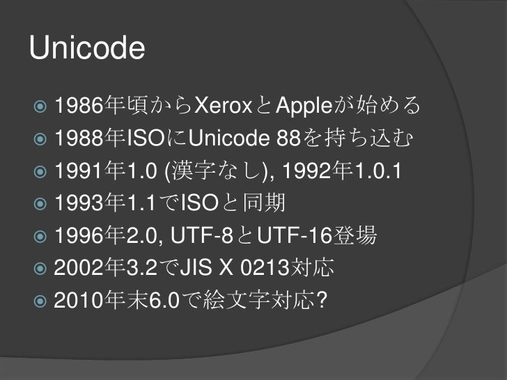 Unicode<br />1986年頃からXeroxとAppleが始める<br />1988年ISOにUnicode 88を持ち込む<br />1991年1.0 (漢字なし), 1992年1.0.1<br />1993年1.1でISOと同期<b...