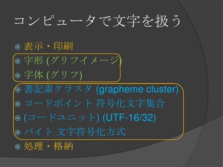 コンピュータで文字を扱う<br />表示・印刷<br />字形 (グリフイメージ)<br />字体 (グリフ)<br />書記素クラスタ (grapheme cluster)<br />コードポイント 符号化文字集合<br />(コードユニット...