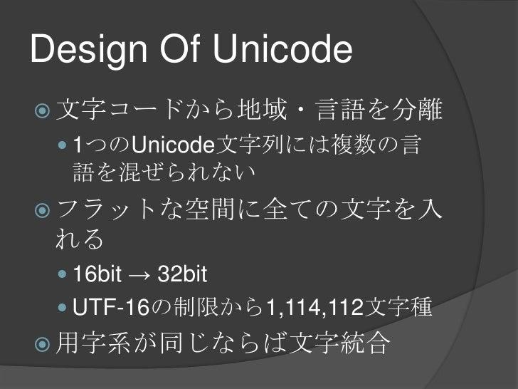 Design Of Unicode<br />文字コードから地域・言語を分離<br />1つのUnicode文字列には複数の言語を混ぜられない<br />フラットな空間に全ての文字を入れる<br />16bit -> 32bit<br />UT...