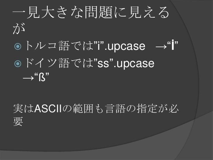 """一見大きな問題に見えるが<br />トルコ語では""""i"""".upcase->""""İ""""<br />ドイツ語では""""ss"""".upcase->""""ß""""<br />実はASCIIの範囲も言語の指定が必要<br />"""