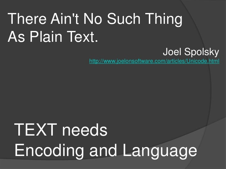 There Ain't No Such ThingAs Plain Text.<br />Joel Spolsky<br />http://www.joelonsoftware.com/articles/Unicode.html<br />TE...