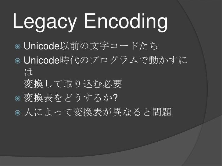 Legacy Encoding<br />Unicode以前の文字コードたち<br />Unicode時代のプログラムで動かすには変換して取り込む必要<br />変換表をどうするか?<br />人によって変換表が異なると問題<br />