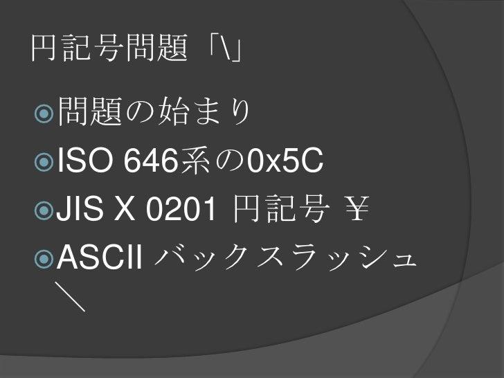 円記号問題「」<br />問題の始まり<br />ISO 646系の0x5C<br />JIS X 0201 円記号 ¥<br />ASCII バックスラッシュ \<br />