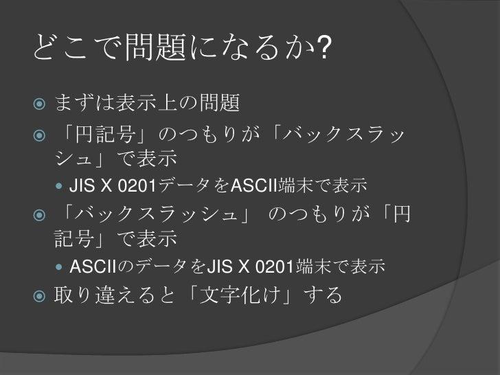 どこで問題になるか?<br />まずは表示上の問題<br />「円記号」のつもりが「バックスラッシュ」で表示<br />JIS X 0201データをASCII端末で表示<br />「バックスラッシュ」 のつもりが「円記号」で表示<br />AS...
