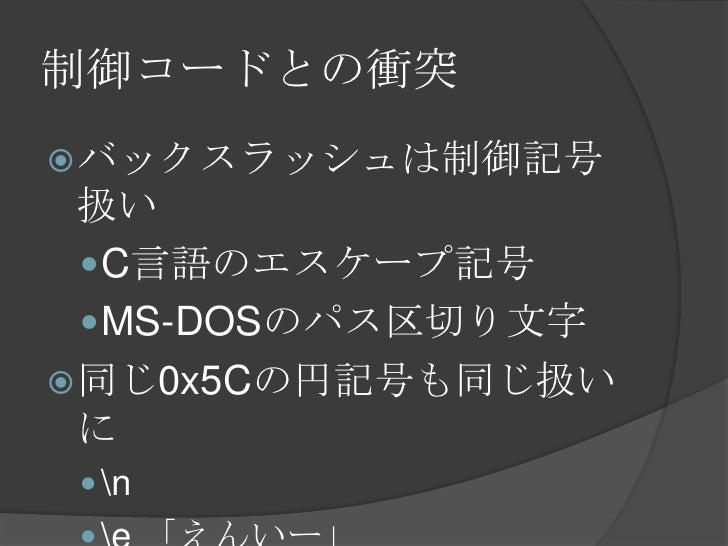 制御コードとの衝突<br />バックスラッシュは制御記号扱い<br />C言語のエスケープ記号<br />MS-DOSのパス区切り文字<br />同じ0x5Cの円記号も同じ扱いに<br /> <br />e 「えんいー」<br />
