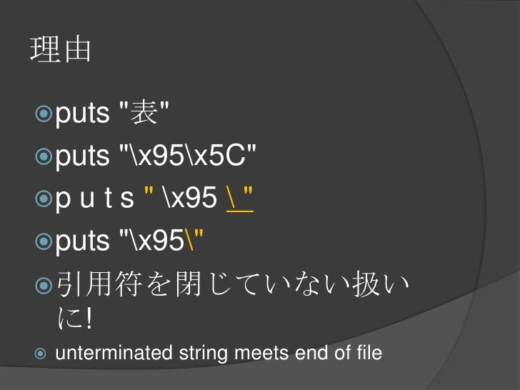 "理由<br />puts ""表""<br />puts ""x95x5C""<br />p u t s "" x95  ""<br />puts ""x95""<br />引用符を閉じていない扱いに!<br />unterminated string mee..."