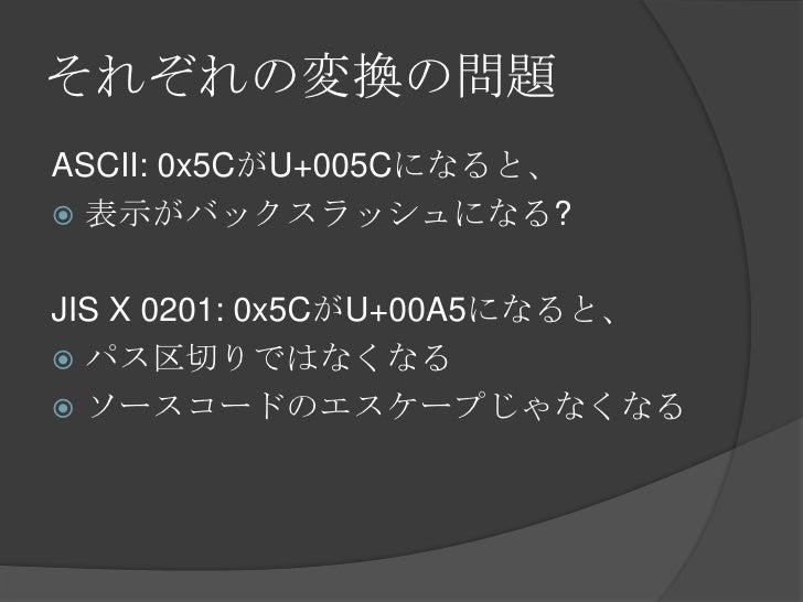 それぞれの変換の問題<br />ASCII: 0x5CがU+005Cになると、<br />表示がバックスラッシュになる?<br />JIS X 0201: 0x5CがU+00A5になると、<br />パス区切りではなくなる<br />ソースコー...