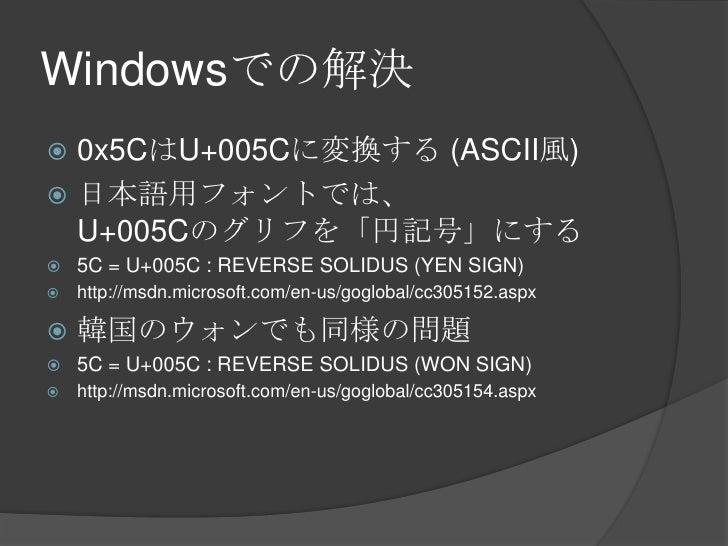 Windowsでの解決<br />0x5CはU+005Cに変換する (ASCII風)<br />日本語用フォントでは、U+005Cのグリフを「円記号」にする<br />5C = U+005C : REVERSE SOLIDUS (YEN SIG...