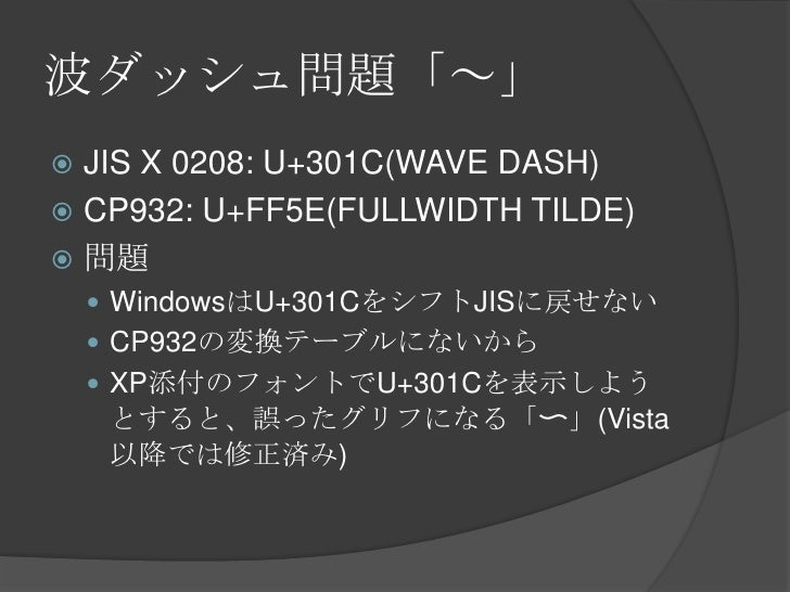 波ダッシュ問題「~」<br />JIS X 0208: U+301C(WAVE DASH)<br />CP932: U+FF5E(FULLWIDTH TILDE)<br />問題<br />WindowsはU+301CをシフトJISに戻せない<...