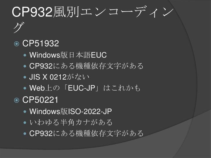 CP932風別エンコーディング<br />CP51932<br />Windows版日本語EUC<br />CP932にある機種依存文字がある<br />JIS X 0212がない<br />Web上の「EUC-JP」はこれかも<br />CP...