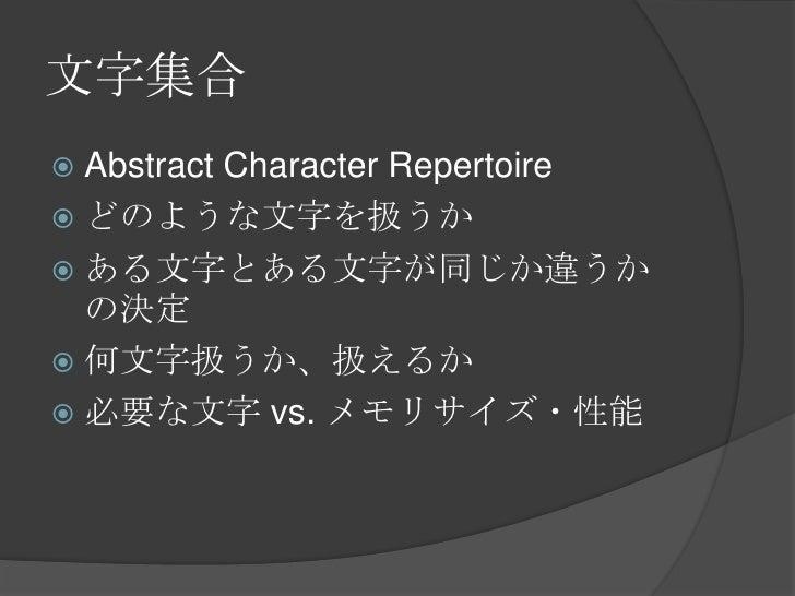 文字集合<br />Abstract Character Repertoire<br />どのような文字を扱うか<br />ある文字とある文字が同じか違うかの決定<br />何文字扱うか、扱えるか<br />必要な文字 vs. メモリサイズ・性...