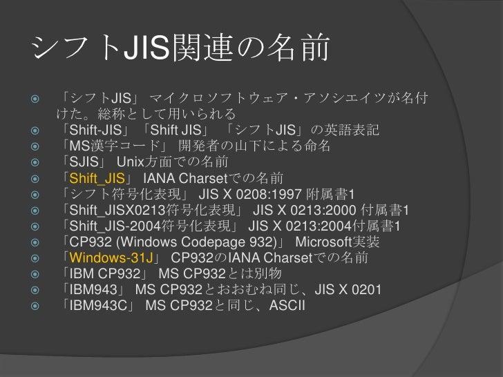 シフトJIS関連の名前<br />「シフトJIS」 マイクロソフトウェア・アソシエイツが名付けた。総称として用いられる<br />「Shift-JIS」「Shift JIS」 「シフトJIS」の英語表記<br />「MS漢字コード」 開発者の山...