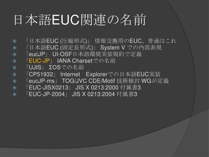日本語EUC関連の名前<br />「日本語EUC (圧縮形式)」 情報交換用のEUC、普通はこれ<br />「日本語EUC (固定長形式)」 System V での内部表現<br />「eucJP」UI-OSF日本語環境実装規約で定義<br ...