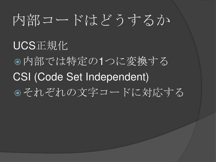 内部コードはどうするか<br />UCS正規化<br />内部では特定の1つに変換する<br />CSI (Code Set Independent)<br />それぞれの文字コードに対応する<br />