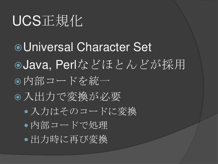 UCS正規化<br />Universal Character Set<br />Java, Perlなどほとんどが採用<br />内部コードを統一<br />入出力で変換が必要<br />入力はそのコードに変換<br />内部コードで処理<b...