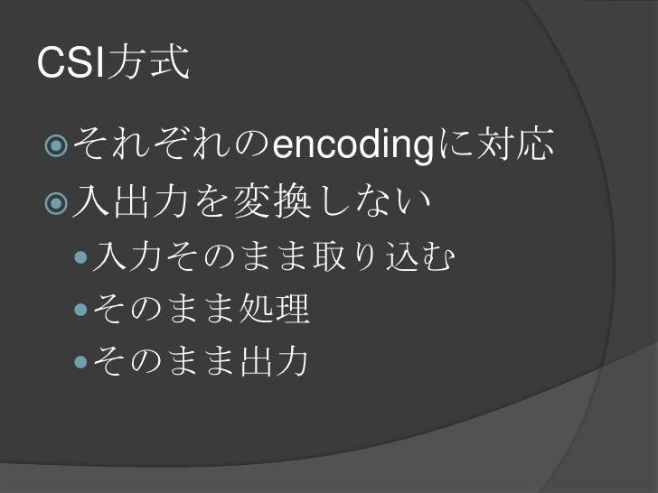 CSI方式<br />それぞれのencodingに対応<br />入出力を変換しない<br />入力そのまま取り込む<br />そのまま処理<br />そのまま出力<br />