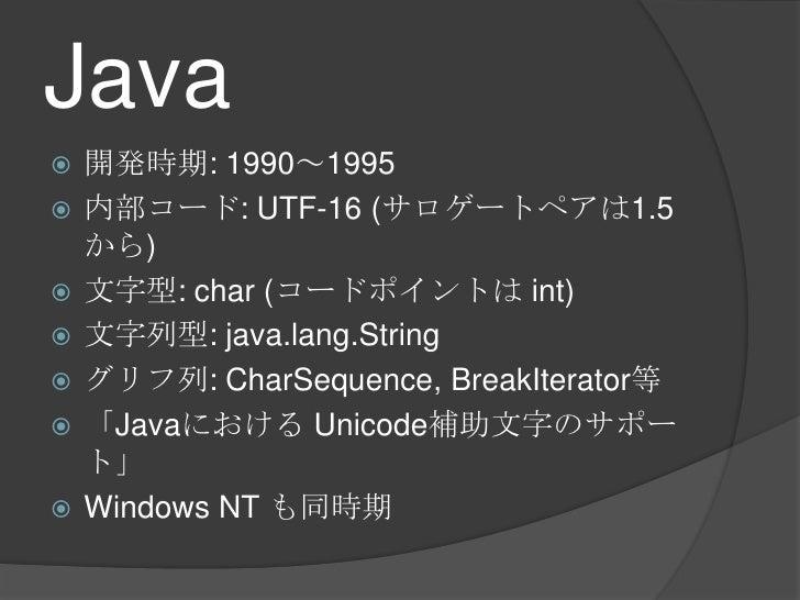 Java<br />開発時期: 1990~1995<br />内部コード: UTF-16 (サロゲートペアは1.5から)<br />文字型: char (コードポイントは int)<br />文字列型: java.lang.String<br ...