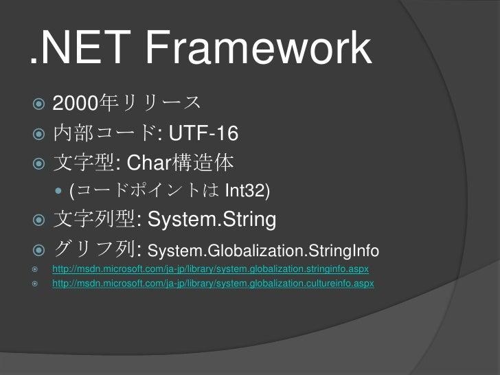 .NET Framework<br />2000年リリース<br />内部コード: UTF-16<br />文字型: Char構造体<br />(コードポイントは Int32)<br />文字列型: System.String<br />グリフ...