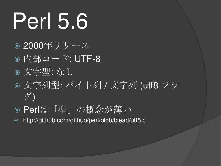 Perl 5.6<br />2000年リリース<br />内部コード: UTF-8<br />文字型: なし<br />文字列型: バイト列 / 文字列 (utf8 フラグ)<br />Perlは「型」の概念が薄い<br />http://gi...