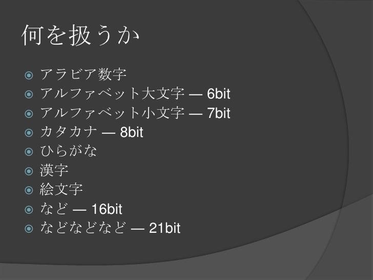 何を扱うか<br />アラビア数字<br />アルファベット大文字 ― 6bit<br />アルファベット小文字 ― 7bit<br />カタカナ ― 8bit<br />ひらがな<br />漢字<br />絵文字<br />など ― 16bi...